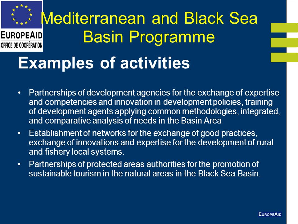 Mediterranean and Black Sea Basin Programme Examples of activities Partnerships of development agencies for the exchange of expertise and competencies and innovation in development policies, training of development agents applying common methodologies, integrated, and comparative analysis of needs in the Basin Area Establishment of networks for the exchange of good practices, exchange of innovations and expertise for the development of rural and fishery local systems.