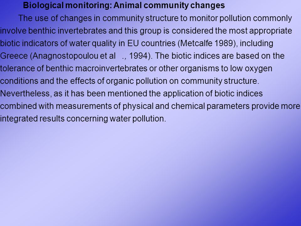 Biological monitoring: Animal community changes The use of changes in community structure to monitor pollution commonly involve benthic invertebrates and this group is considered the most appropriate biotic indicators of water quality in EU countries (Metcalfe 1989), including Greece (Anagnostopoulou et al., 1994).