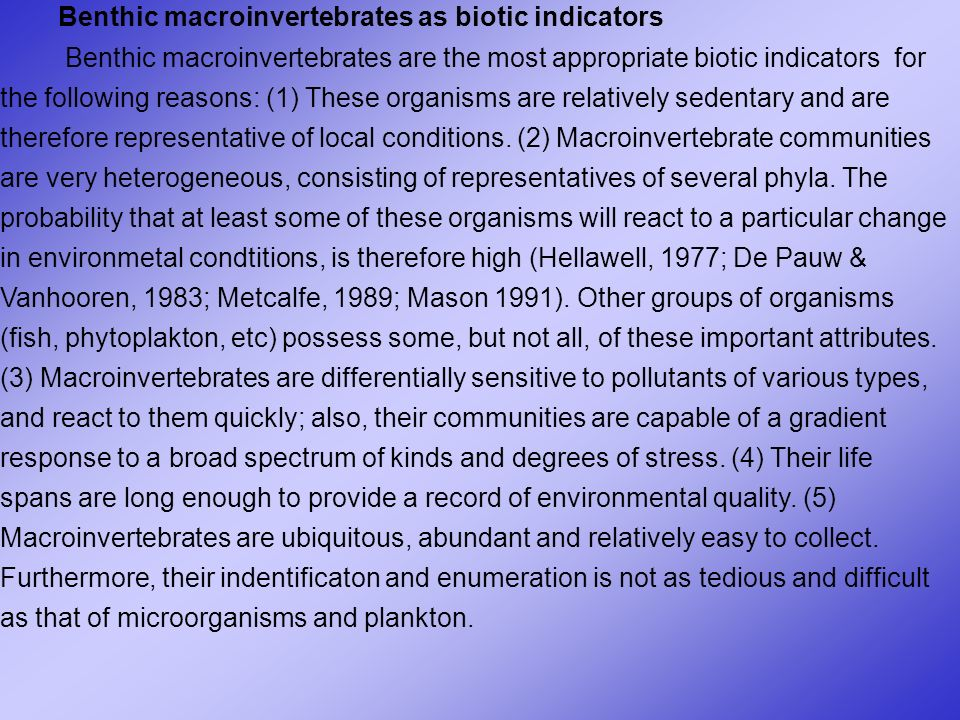 Benthic macroinvertebrates as biotic indicators Benthic macroinvertebrates are the most appropriate biotic indicators for the following reasons: (1) These organisms are relatively sedentary and are therefore representative of local conditions.
