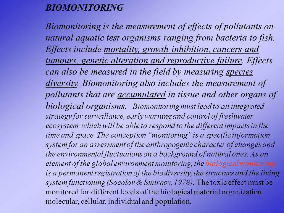 BIOMONITORING Biomonitoring is the measurement of effects of pollutants on natural aquatic test organisms ranging from bacteria to fish.