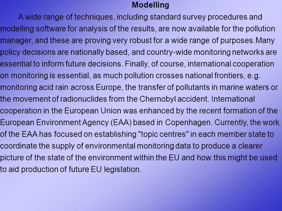 Modelling A wide range of techniques, including standard survey procedures and modelling software for analysis of the results, are now available for the pollution manager, and these are proving very robust for a wide range of purposes.Many policy decisions are nationally based, and country-wide monitoring networks are essential to inform future decisions.