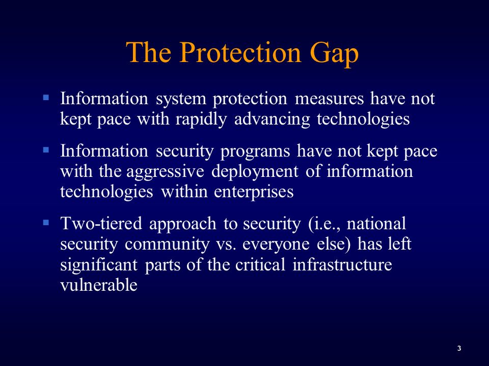 3 The Protection Gap  Information system protection measures have not kept pace with rapidly advancing technologies  Information security programs have not kept pace with the aggressive deployment of information technologies within enterprises  Two-tiered approach to security (i.e., national security community vs.