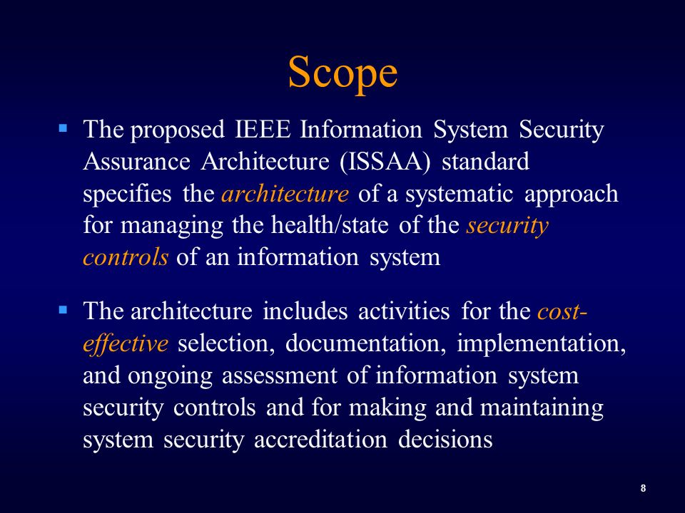 8 Scope  The proposed IEEE Information System Security Assurance Architecture (ISSAA) standard specifies the architecture of a systematic approach for managing the health/state of the security controls of an information system  The architecture includes activities for the cost- effective selection, documentation, implementation, and ongoing assessment of information system security controls and for making and maintaining system security accreditation decisions