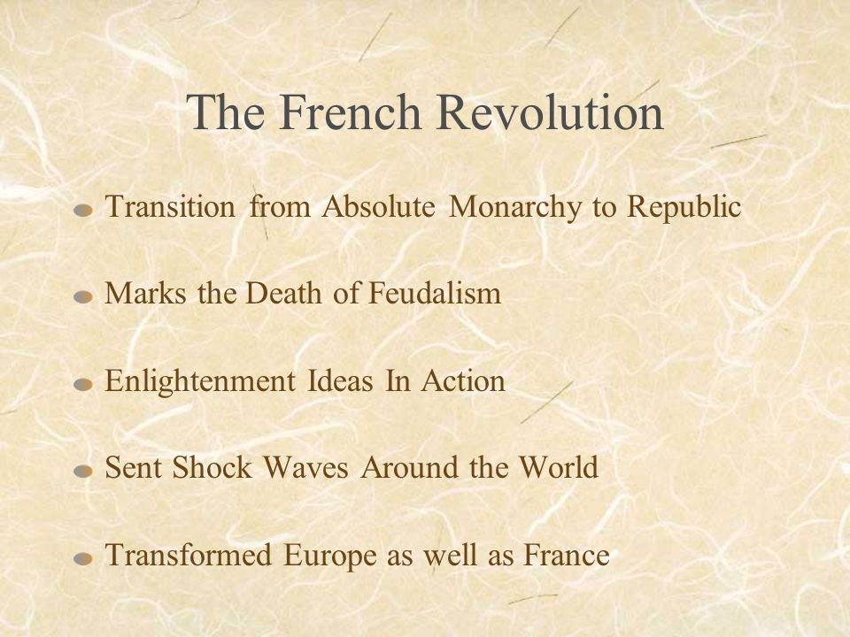The French Revolution Transition from Absolute Monarchy to Republic Marks the Death of Feudalism Enlightenment Ideas In Action Sent Shock Waves Around the World Transformed Europe as well as France