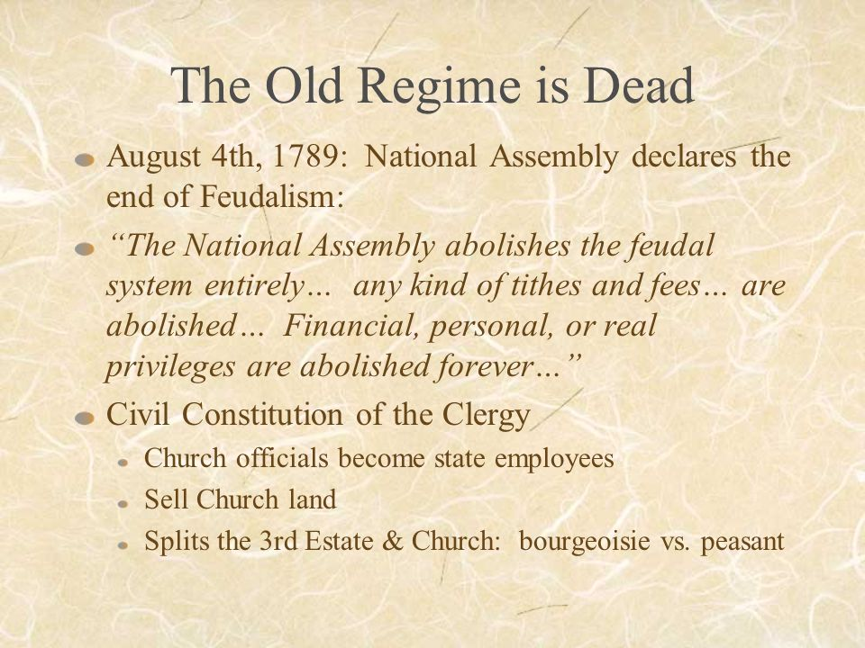 The Old Regime is Dead August 4th, 1789: National Assembly declares the end of Feudalism: The National Assembly abolishes the feudal system entirely… any kind of tithes and fees… are abolished… Financial, personal, or real privileges are abolished forever… Civil Constitution of the Clergy Church officials become state employees Sell Church land Splits the 3rd Estate & Church: bourgeoisie vs.