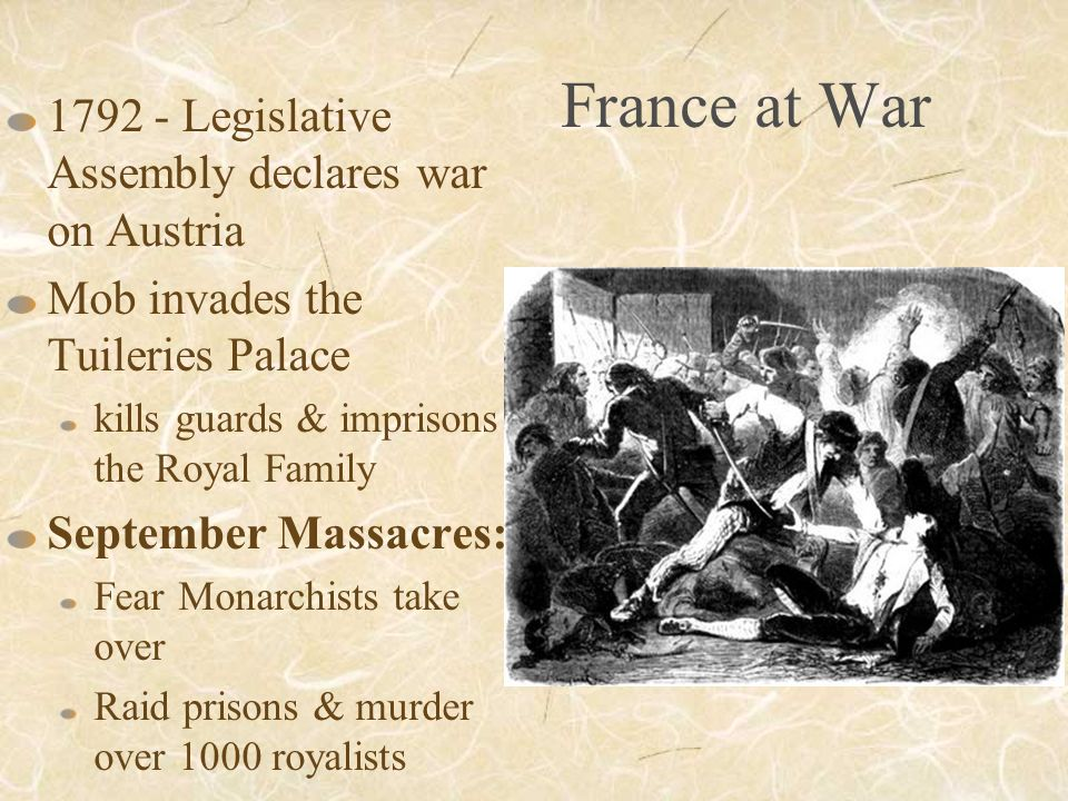 France at War Legislative Assembly declares war on Austria Mob invades the Tuileries Palace kills guards & imprisons the Royal Family September Massacres: Fear Monarchists take over Raid prisons & murder over 1000 royalists