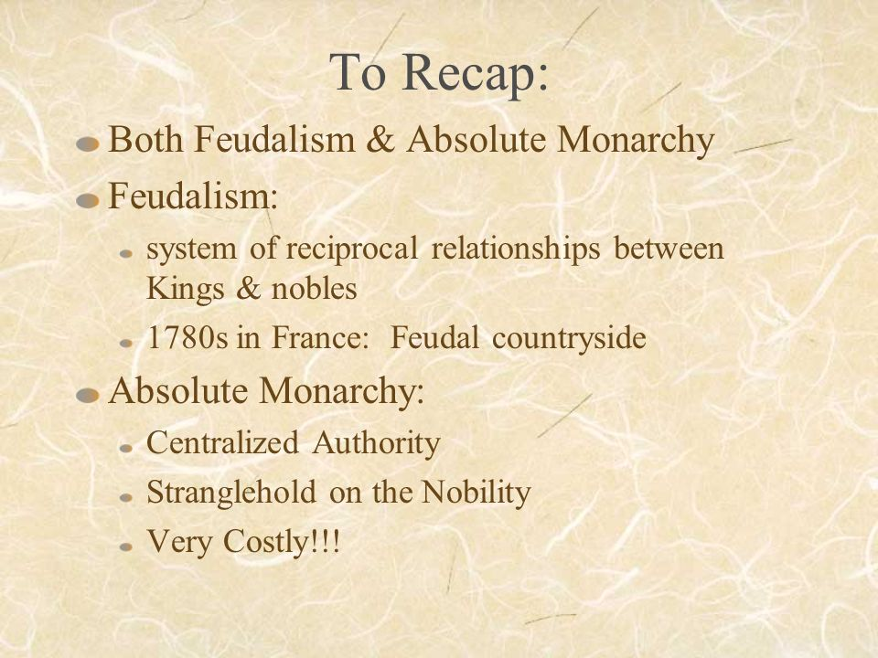 To Recap: Both Feudalism & Absolute Monarchy Feudalism: system of reciprocal relationships between Kings & nobles 1780s in France: Feudal countryside Absolute Monarchy: Centralized Authority Stranglehold on the Nobility Very Costly!!!
