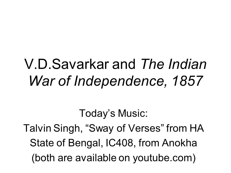 V.D.Savarkar and The Indian War of Independence, 1857 Today's Music: Talvin Singh, Sway of Verses from HA State of Bengal, IC408, from Anokha (both are available on youtube.com)