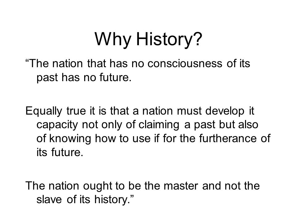 Why History. The nation that has no consciousness of its past has no future.