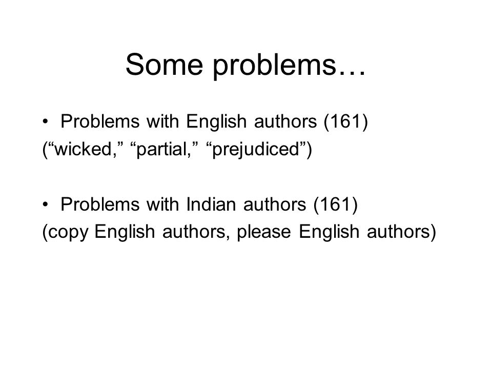 Some problems… Problems with English authors (161) ( wicked, partial, prejudiced ) Problems with Indian authors (161) (copy English authors, please English authors)