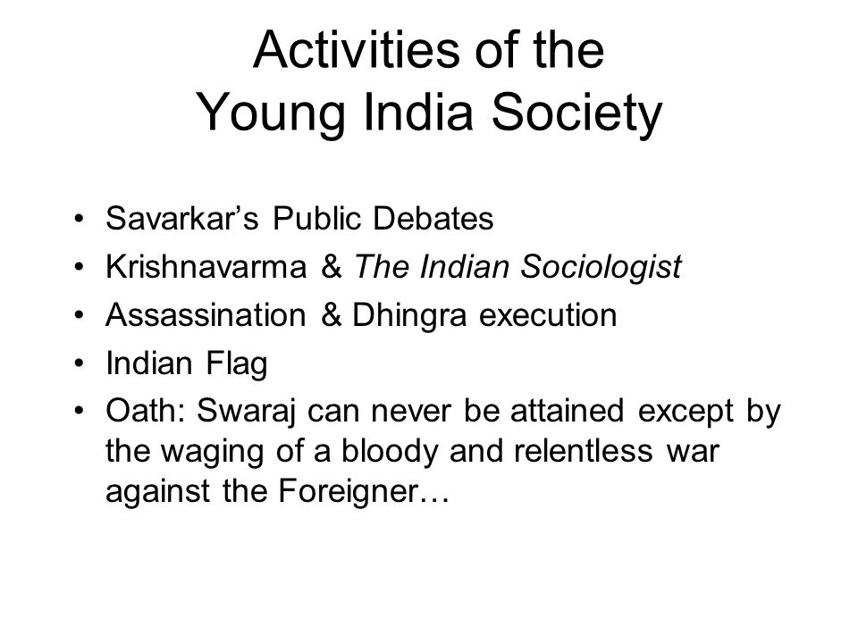 Activities of the Young India Society Savarkar's Public Debates Krishnavarma & The Indian Sociologist Assassination & Dhingra execution Indian Flag Oath: Swaraj can never be attained except by the waging of a bloody and relentless war against the Foreigner…