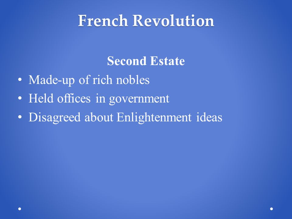 French Revolution Second Estate Made-up of rich nobles Held offices in government Disagreed about Enlightenment ideas