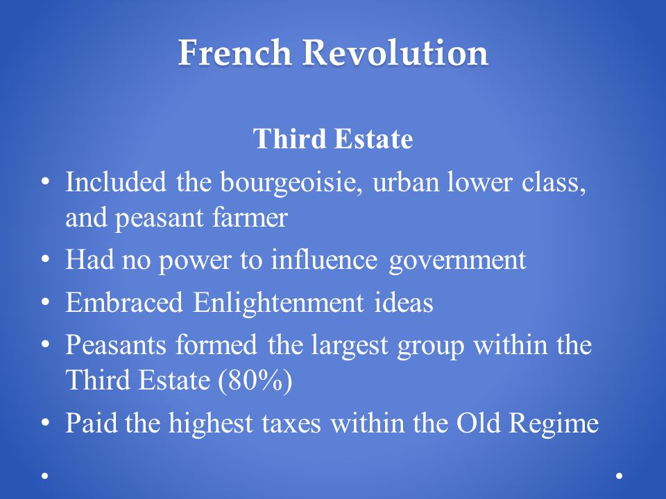 French Revolution Third Estate Included the bourgeoisie, urban lower class, and peasant farmer Had no power to influence government Embraced Enlightenment ideas Peasants formed the largest group within the Third Estate (80%) Paid the highest taxes within the Old Regime