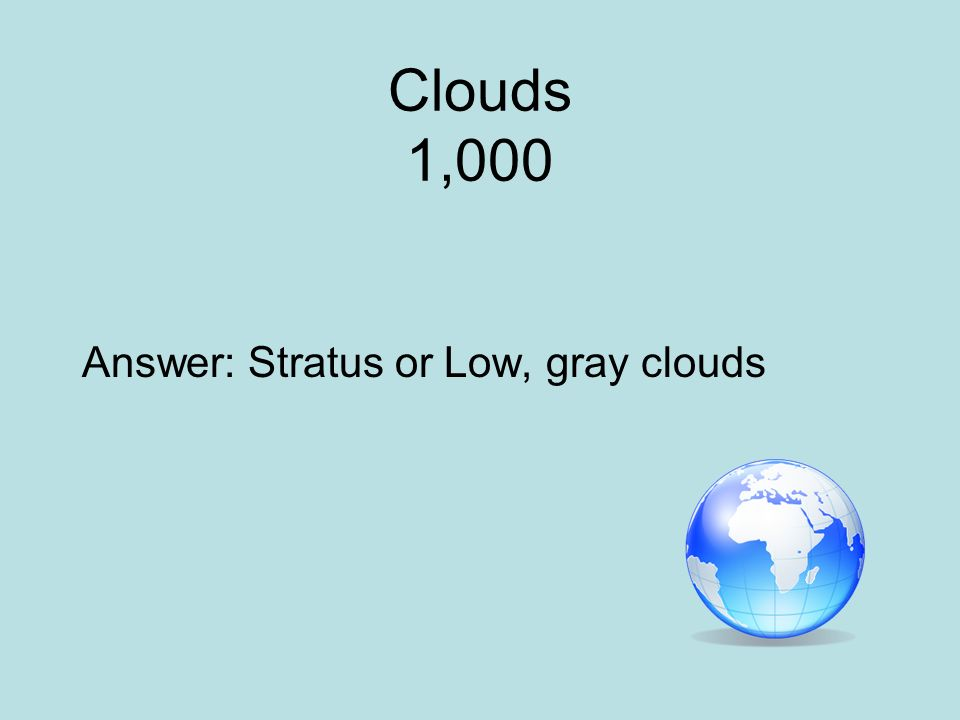 Clouds 1,000 Answer: Stratus or Low, gray clouds