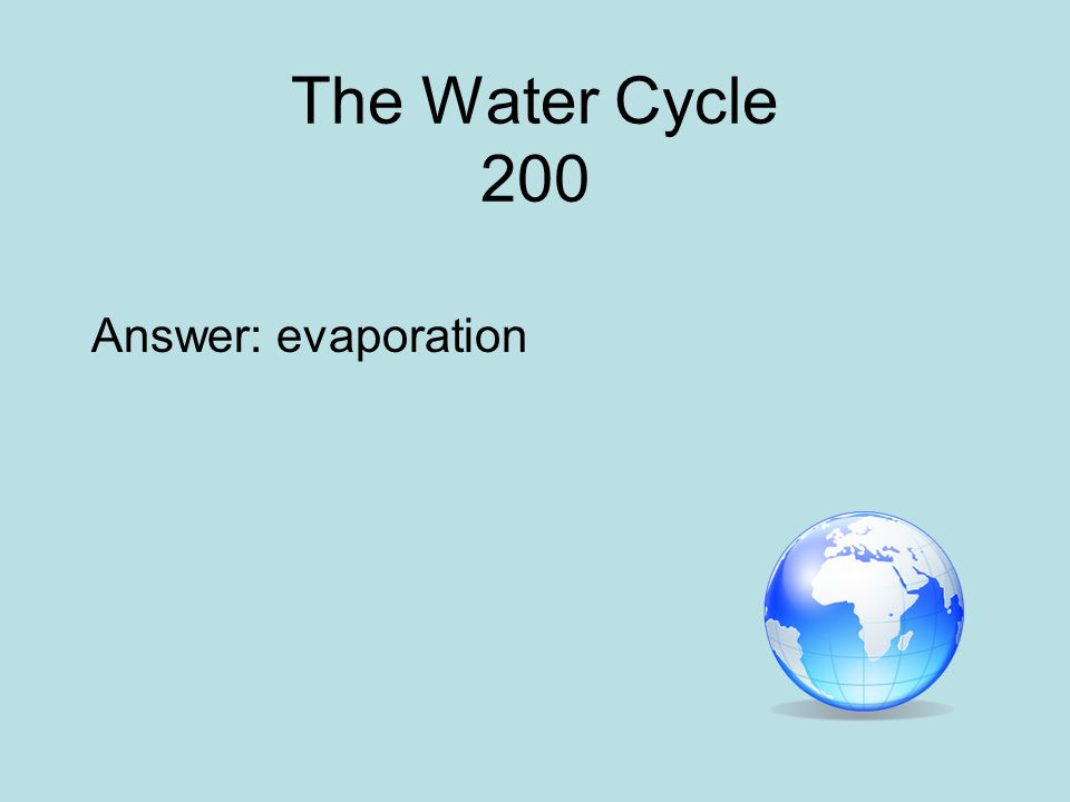 The Water Cycle 200 Answer: evaporation