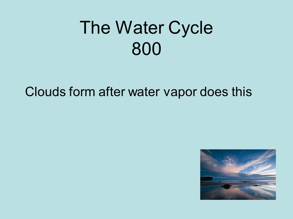 The Water Cycle 800 Clouds form after water vapor does this