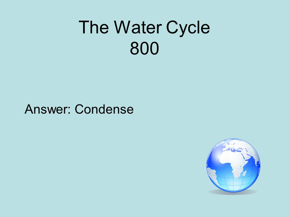 The Water Cycle 800 Answer: Condense