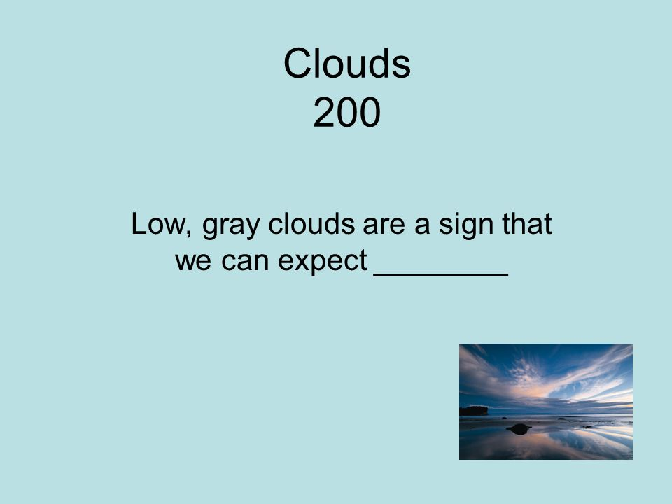 Clouds 200 Low, gray clouds are a sign that we can expect ________