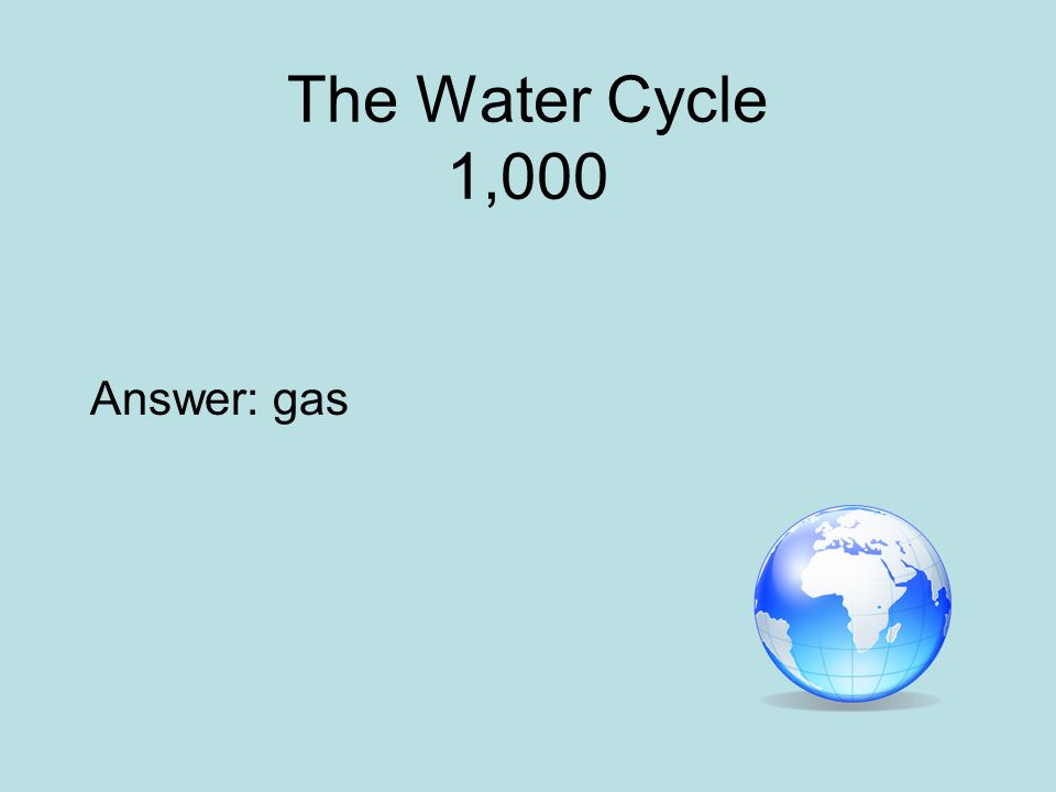 The Water Cycle 1,000 Answer: gas