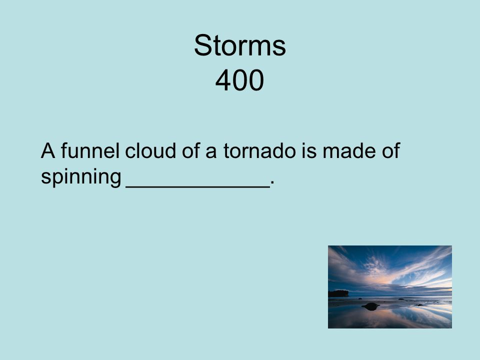 Storms 400 A funnel cloud of a tornado is made of spinning ____________.