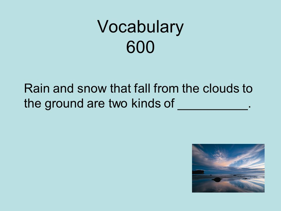 Vocabulary 600 Rain and snow that fall from the clouds to the ground are two kinds of __________.