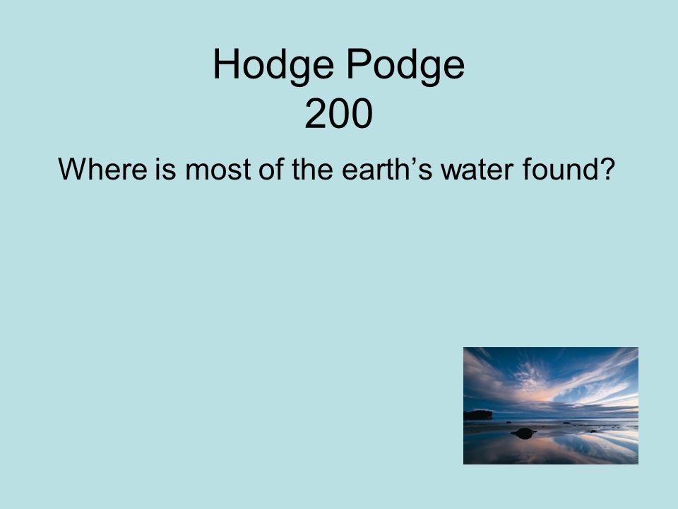 Hodge Podge 200 Where is most of the earth's water found