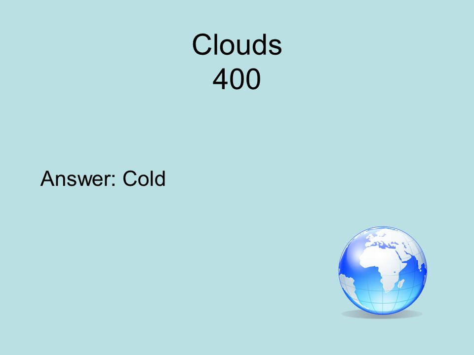 Clouds 400 Answer: Cold