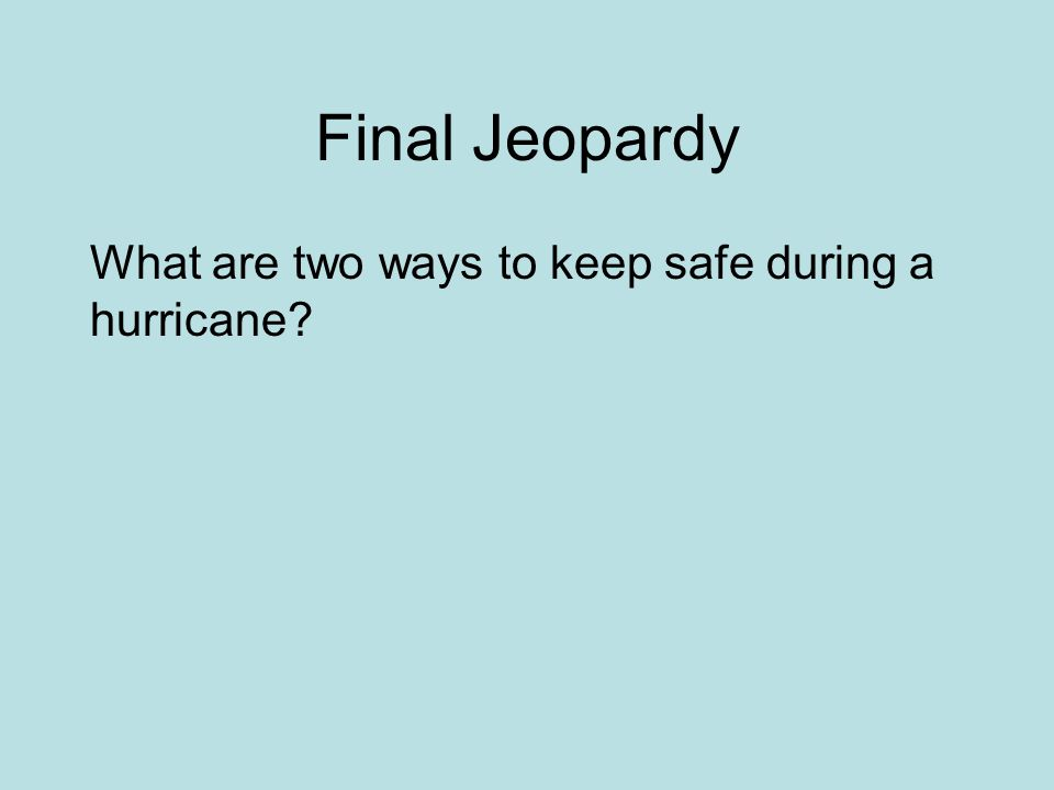 Final Jeopardy What are two ways to keep safe during a hurricane