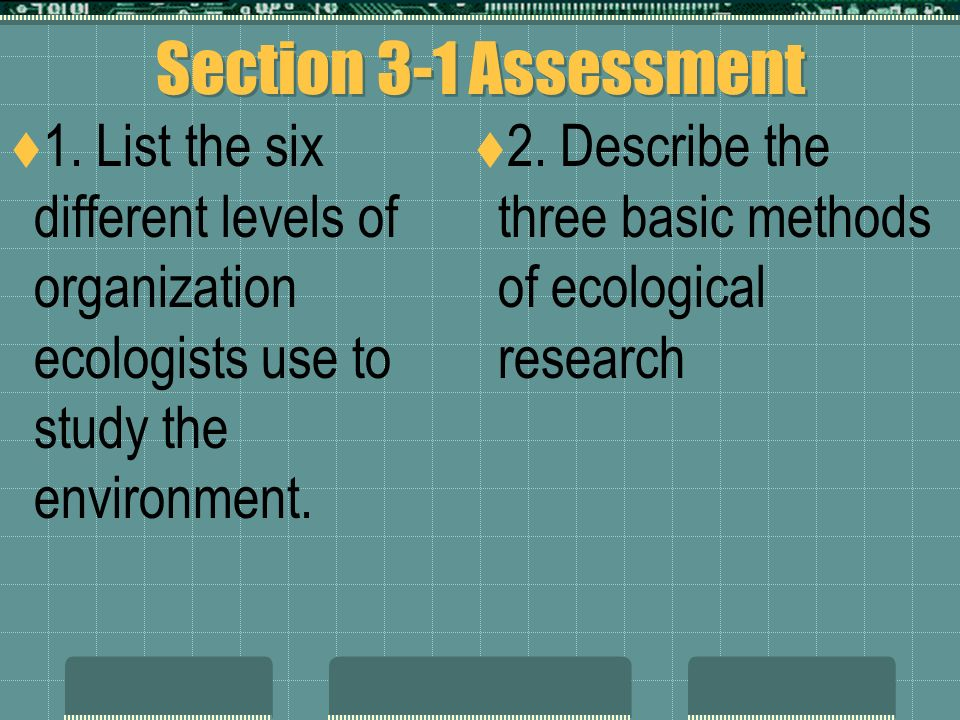 Methods of study  Observation – using the 5 senses and recording our findings  Experimentation testing the hypothesis; done in natural or unnatural (labs) environments  Modeling – done when the event or object being studies is too large or too far from us.
