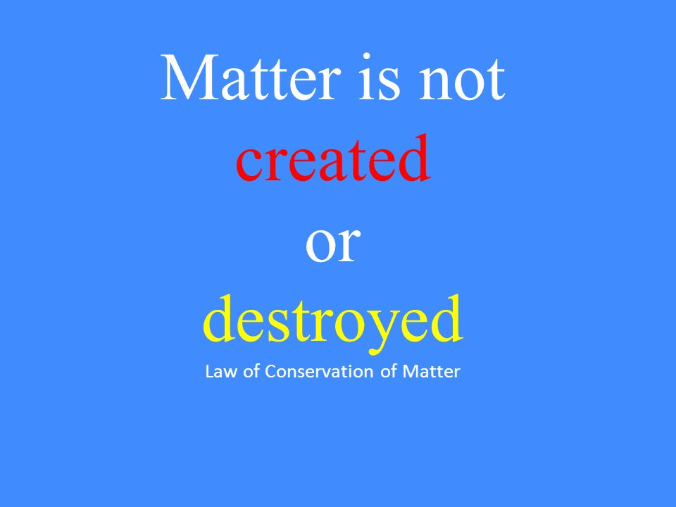 Matter is not created or destroyed Law of Conservation of Matter