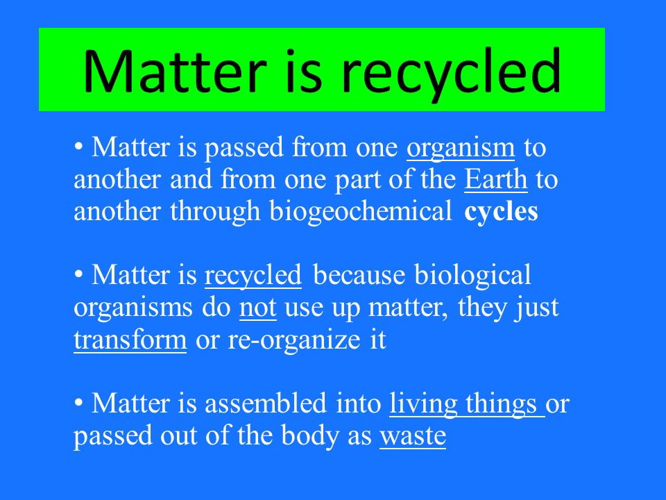 Matter is passed from one organism to another and from one part of the Earth to another through biogeochemical cycles Matter is recycled because biological organisms do not use up matter, they just transform or re-organize it Matter is assembled into living things or passed out of the body as waste Matter is recycled