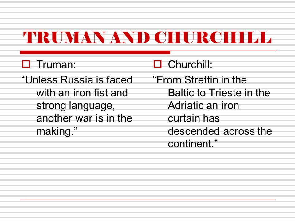 TRUMAN AND CHURCHILL  Truman: Unless Russia is faced with an iron fist and strong language, another war is in the making.  Churchill: From Strettin in the Baltic to Trieste in the Adriatic an iron curtain has descended across the continent.