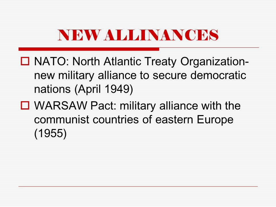 NEW ALLINANCES  NATO: North Atlantic Treaty Organization- new military alliance to secure democratic nations (April 1949)  WARSAW Pact: military alliance with the communist countries of eastern Europe (1955)