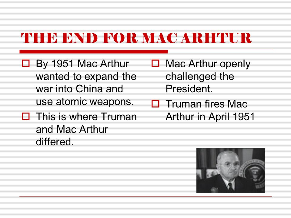 THE END FOR MAC ARHTUR  By 1951 Mac Arthur wanted to expand the war into China and use atomic weapons.