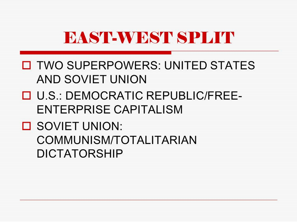 EAST-WEST SPLIT  TWO SUPERPOWERS: UNITED STATES AND SOVIET UNION  U.S.: DEMOCRATIC REPUBLIC/FREE- ENTERPRISE CAPITALISM  SOVIET UNION: COMMUNISM/TOTALITARIAN DICTATORSHIP