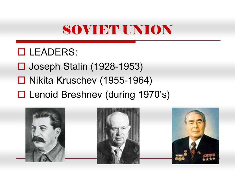 SOVIET UNION  LEADERS:  Joseph Stalin ( )  Nikita Kruschev ( )  Lenoid Breshnev (during 1970's)