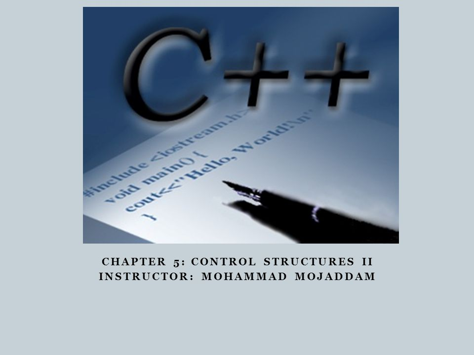 CHAPTER 5: CONTROL STRUCTURES II INSTRUCTOR: MOHAMMAD MOJADDAM