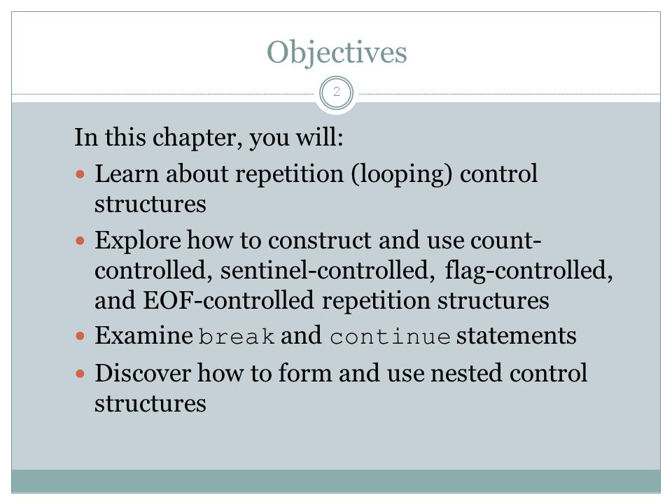 Objectives 2 In this chapter, you will: Learn about repetition (looping) control structures Explore how to construct and use count- controlled, sentinel-controlled, flag-controlled, and EOF-controlled repetition structures Examine break and continue statements Discover how to form and use nested control structures