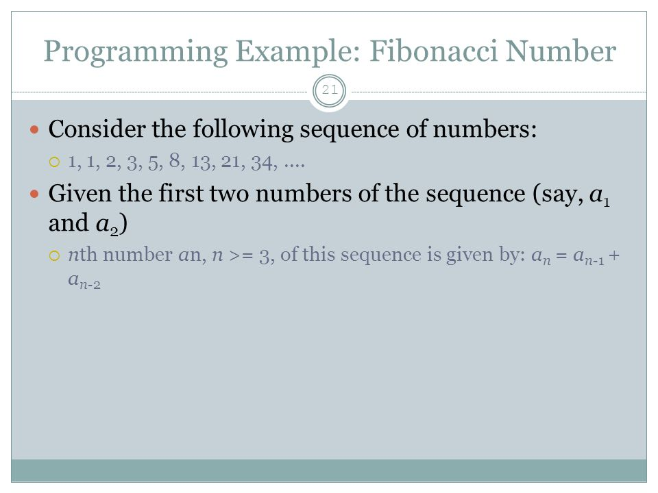 Programming Example: Fibonacci Number 21 Consider the following sequence of numbers:  1, 1, 2, 3, 5, 8, 13, 21, 34,....