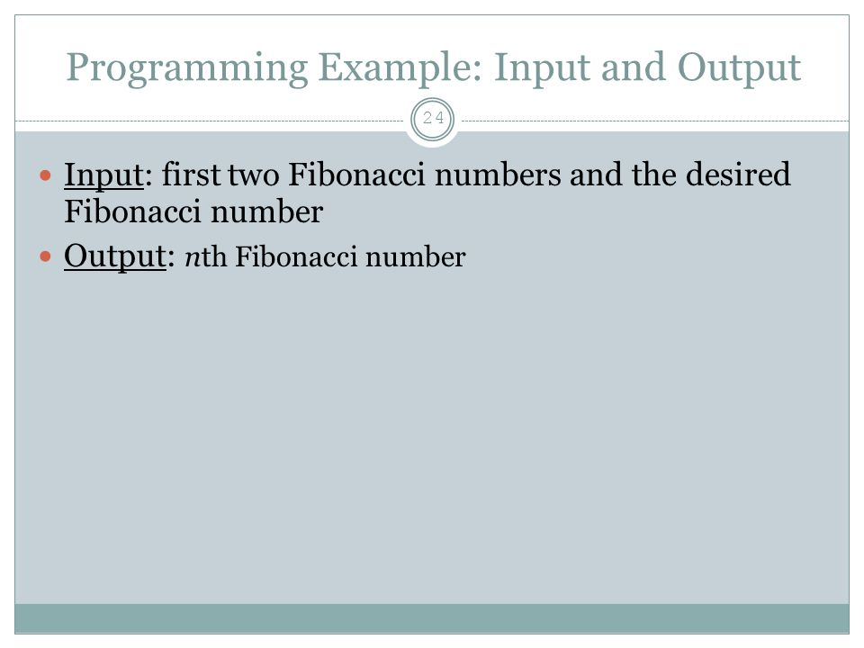 Programming Example: Input and Output 24 Input: first two Fibonacci numbers and the desired Fibonacci number Output: nth Fibonacci number