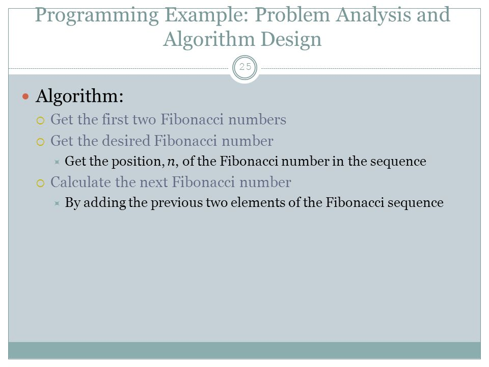Programming Example: Problem Analysis and Algorithm Design 25 Algorithm:  Get the first two Fibonacci numbers  Get the desired Fibonacci number  Get the position, n, of the Fibonacci number in the sequence  Calculate the next Fibonacci number  By adding the previous two elements of the Fibonacci sequence