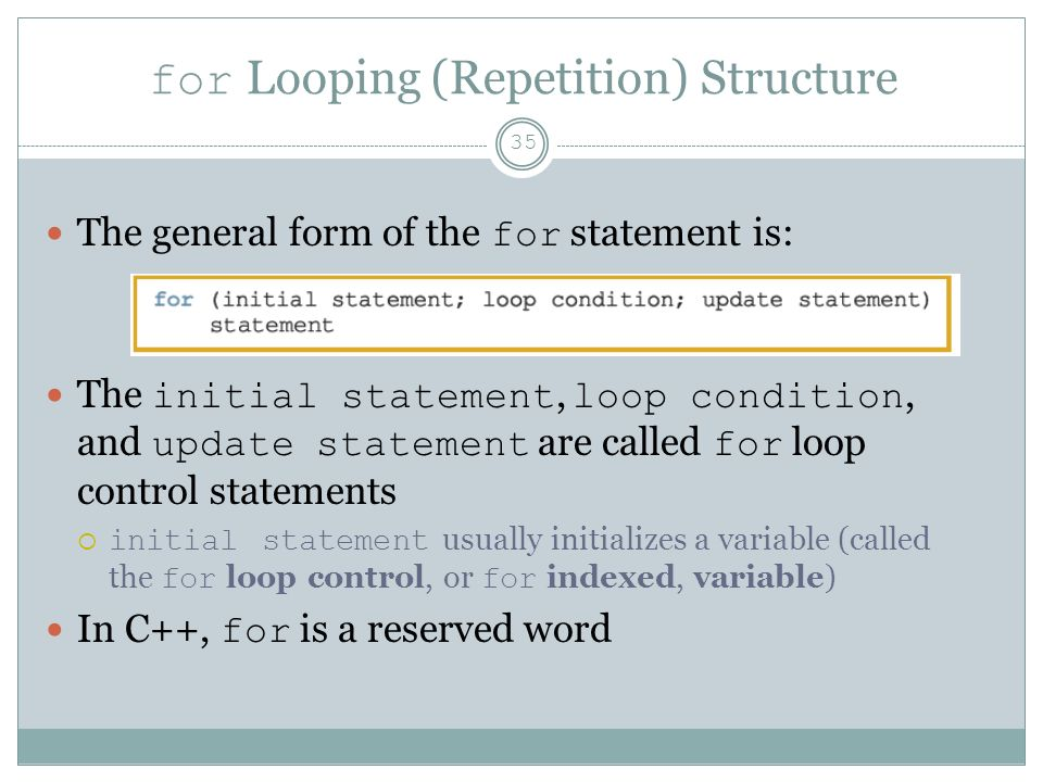 for Looping (Repetition) Structure 35 The general form of the for statement is: The initial statement, loop condition, and update statement are called for loop control statements  initial statement usually initializes a variable (called the for loop control, or for indexed, variable) In C++, for is a reserved word