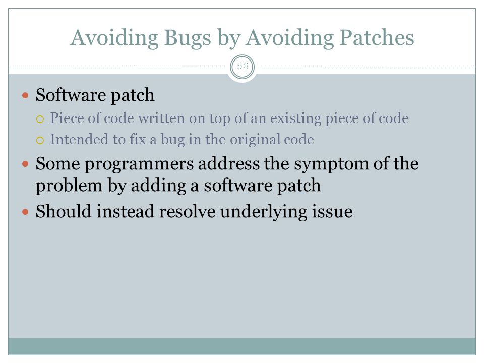 Avoiding Bugs by Avoiding Patches 58 Software patch  Piece of code written on top of an existing piece of code  Intended to fix a bug in the original code Some programmers address the symptom of the problem by adding a software patch Should instead resolve underlying issue