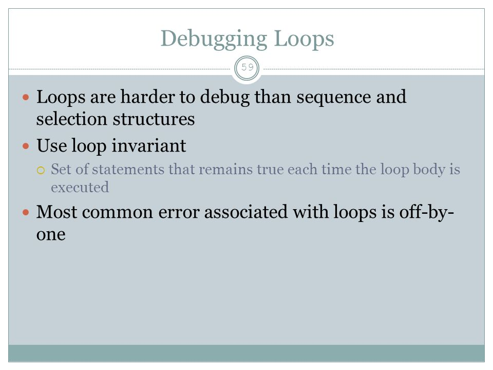 Debugging Loops 59 Loops are harder to debug than sequence and selection structures Use loop invariant  Set of statements that remains true each time the loop body is executed Most common error associated with loops is off-by- one