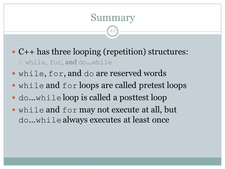 Summary 60 C++ has three looping (repetition) structures:  while, for, and do … while while, for, and do are reserved words while and for loops are called pretest loops do...