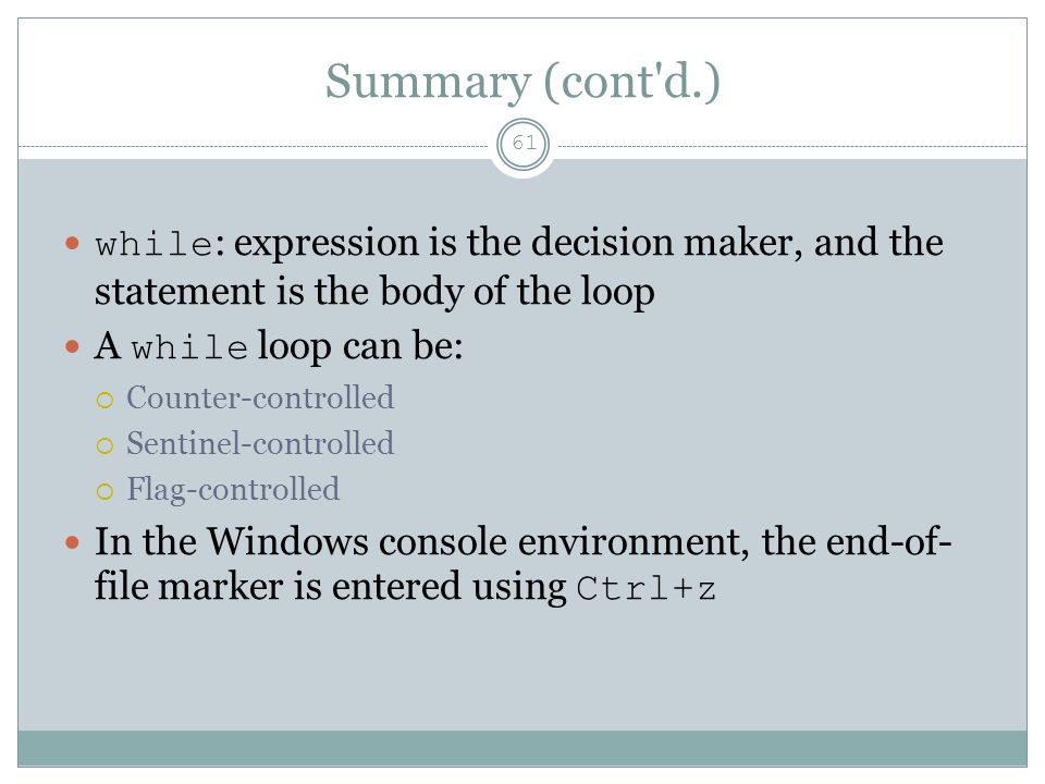 Summary (cont d.) 61 while : expression is the decision maker, and the statement is the body of the loop A while loop can be:  Counter-controlled  Sentinel-controlled  Flag-controlled In the Windows console environment, the end-of- file marker is entered using Ctrl+z