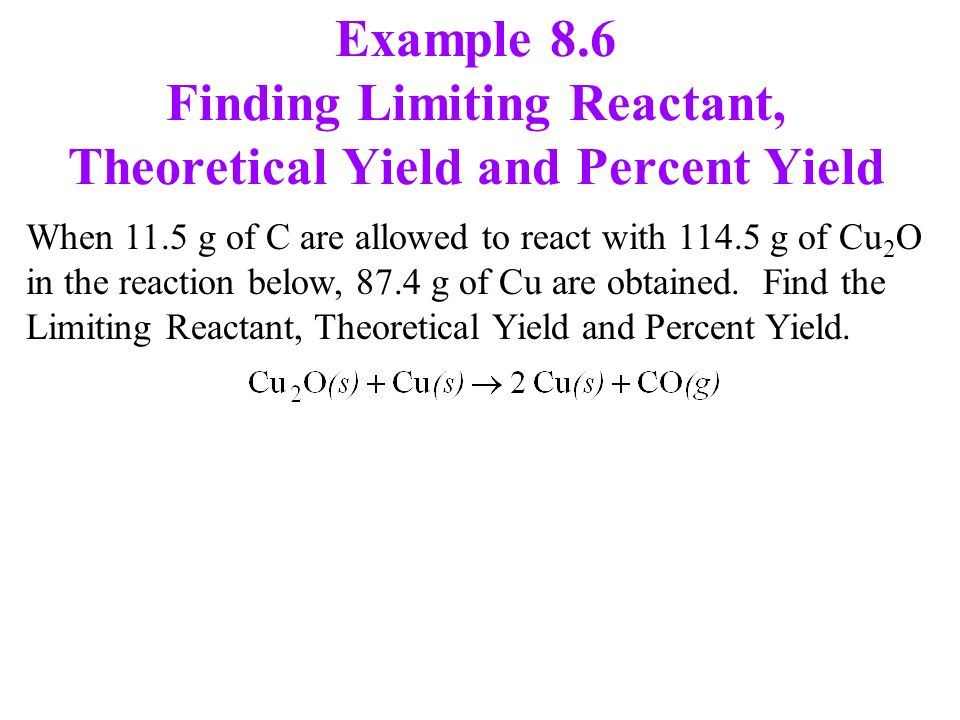 Example 8.6 Finding Limiting Reactant, Theoretical Yield and Percent Yield When 11.5 g of C are allowed to react with g of Cu 2 O in the reaction below, 87.4 g of Cu are obtained.
