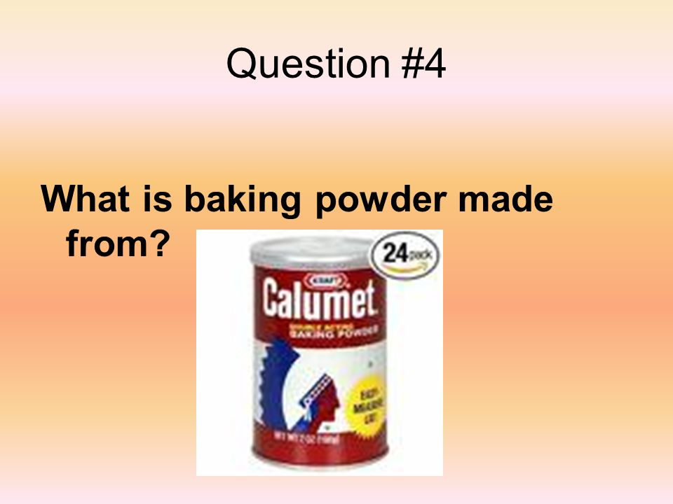 Question #4 What is baking powder made from