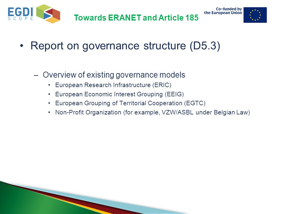 Towards ERANET and Article 185 Report on governance structure (D5.3) –Overview of existing governance models European Research Infrastructure (ERIC) European Economic Interest Grouping (EEIG) European Grouping of Territorial Cooperation (EGTC) Non-Profit Organization (for example, VZW/ASBL under Belgian Law)