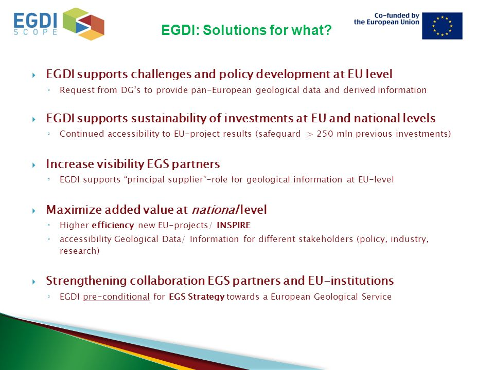  EGDI supports challenges and policy development at EU level ◦ Request from DG's to provide pan-European geological data and derived information  EGDI supports sustainability of investments at EU and national levels ◦ Continued accessibility to EU-project results (safeguard > 250 mln previous investments)  Increase visibility EGS partners ◦ EGDI supports principal supplier -role for geological information at EU-level  Maximize added value at national level ◦ Higher efficiency new EU-projects/ INSPIRE ◦ accessibility Geological Data/ Information for different stakeholders (policy, industry, research)  Strengthening collaboration EGS partners and EU-institutions ◦ EGDI pre-conditional for EGS Strategy towards a European Geological Service EGDI: Solutions for what